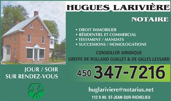 Hugues Larivière (450-347-7216) - Annonce illustrée======= - 112 9 AV. ST-JEAN-SUR-RICHELIEU HUGUES LARIVIÈRE NOTAIRE DROIT IMMOBILIER RÉSIDENTIEL ET COMMERCIAL TESTAMENT / MANDATS SUCCESSIONS / HOMOLOGATIONS CONSEILLER JURIDIQUE GREFFE DE ROLLAND GUILLET & DE GILLES LESSARD JOUR / SOIR 450 SUR RENDEZ-VOUS 347-7216