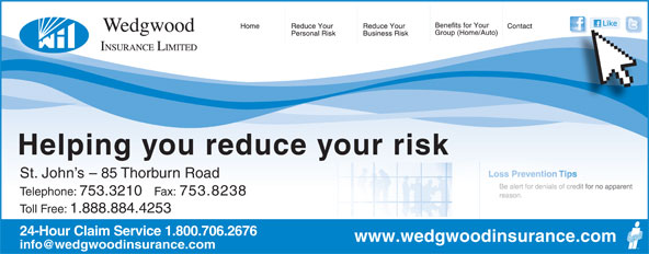 Wedgwood Insurance (709-753-3210) - Annonce illustrée======= - Helping you reduce your risk St. John s - 85 Thorburn Road Telephone: 753.3210 Fax: 753.8238 Toll Free: 1.888.884.4253 24-Hour Claim Service 1.800.706.2676 www.wedgwoodinsurance.com