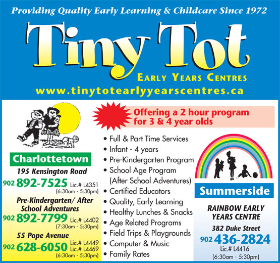 Tiny Tot Child Care Centre (902-892-7525) - Display Ad - 892-7799 Lic.# L4402 Age Related Programs (7:30am - 5:30pm) 382 Duke Street Field Trips & Playgrounds 55 Pope Avenue 902 436-2824 Lic.# L4449 Computer & Music 902 Lic.# L4416 628-6050 Lic.# L4469 Family Rates (6:30am - 5:30pm) Providing Quality Early Learning & Childcare Since 1972 EARLY YEARS CENTRES www.tinytotearlyyearscentres.ca Offering a 2 hour program for 3 & 4 year olds Full & Part Time Services Infant - 4 years Charlottetown Pre-Kindergarten Program School Age Program 195 Kensington Road (After School Adventures) 902 892-7525 Lic.# L4351 (6:30am - 5:30pm) Certified Educators Summerside Pre-Kindergarten/ After Quality, Early Learning RAINBOW EARLY School Adventures Healthy Lunches & Snacks YEARS CENTRE 902