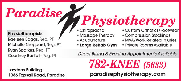 Paradise Physiotherapy Ltd (709-782-5633) - Display Ad - Chiropractic Custom Orthotics/Footwear Physiotherapists Massage Therapy Compression Stockings Raeleen Baggs, Reg. PT Acupuncture MVA/Work Related Injuries Michelle Sheppard, Reg. PT Large Rehab Gym Private Rooms Available Ryan Sparkes, Reg. PT Direct Billing & Evening Appointments Available Courtney Bartlett, Reg. PT Lawtons Building paradisephysiotherapy.com 1386 Topsail Road, Paradise