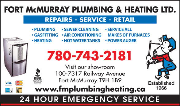 Fort McMurray Plumbing & Heating Ltd (780-743-2181) - Display Ad - FORT McMURRAY PLUMBING & HEATING LTD. REPAIRS - SERVICE - RETAIL PLUMBING SERVICE ALL  SEWER CLEANING GASFITTING MAKES OF FURNACES  AIR CONDITIONING HEATING POWER AUGER  HOT WATER TANKS 780-743-2181 Visit our showroom 100-7317 Railway Avenue Fort McMurray T9H 1B9 Established 1966 www.fmplumbingheating.ca 24 HOUR EMERGENCY SERVICE  FORT McMURRAY PLUMBING & HEATING LTD. REPAIRS - SERVICE - RETAIL PLUMBING SERVICE ALL  SEWER CLEANING GASFITTING MAKES OF FURNACES  AIR CONDITIONING HEATING POWER AUGER  HOT WATER TANKS 780-743-2181 Visit our showroom 100-7317 Railway Avenue Fort McMurray T9H 1B9 Established 1966 www.fmplumbingheating.ca 24 HOUR EMERGENCY SERVICE