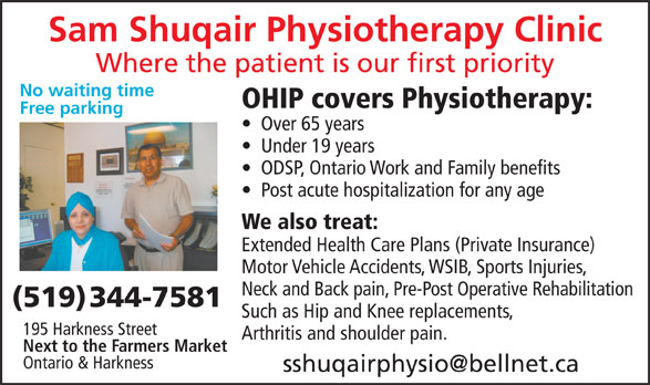 Shuqair Sam Physiotherapy (519-344-7581) - Display Ad - Sam Shuqair Physiotherapy Clinic Where the patient is our first priority No waiting time OHIP covers Physiotherapy: Free parking Over 65 years Under 19 years ODSP, Ontario Work and Family benefits Post acute hospitalization for any age We also treat: Extended Health Care Plans (Private Insurance) Motor Vehicle Accidents, WSIB, Sports Injuries, Neck and Back pain, Pre-Post Operative Rehabilitation (519) 344-7581 Such as Hip and Knee replacements, 195 Harkness Street Arthritis and shoulder pain. Next to the Farmers Market Ontario & Harkness