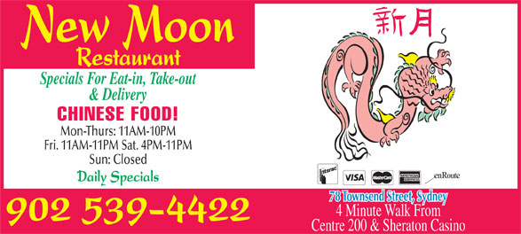 New Moon Restaurant (902-539-4422) - Annonce illustrée======= - New Moon Restaurant Specials For Eat-in, Take-out & Delivery CHINESE FOOD! Mon-Thurs: 11AM-10PM Fri. 11AM-11PM Sat. 4PM-11PM Sun: Closed Daily Specials 78 Townsend Street, Sydney 4 Minute Walk From 902 539-4422 Centre 200 & Sheraton Casino