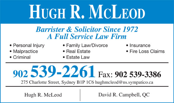 Hugh R McLeod (902-539-2261) - Annonce illustrée======= - HUGH R. MCLEOD Barrister & Solicitor Since 1972 A Full Service Law Firm Personal Injury Family Law/Divorce Insurance Malpractice Real Estate Fire Loss Claims Criminal Estate Law 902 539-2261 Fax: 902 539-3386 David R. Campbell, QC Hugh R. McLeod