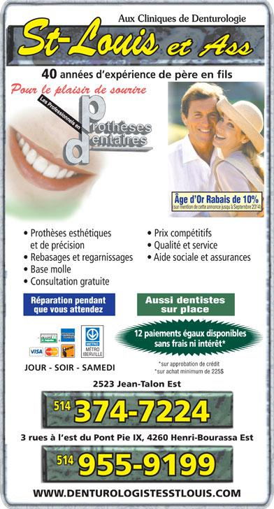 Cliniques De Denturologie St-Louis & Ass (514-374-7224) - Annonce illustrée======= - 2523 Jean-Talon Est2523 Jean-Talon Est 3 rues à l est du Pont Pie IX, 4260 Henri-Bourassa Est3 rues à l est du Pont Pie IX, 4260 Henri-Bourassa Est WWW.DENTUROLOGISTESSTLOUIS.COMWWW.DENTUROLOGISTESSTLOUIS.COM Aux Cliniques de DenturologieAux Cliniques de Denturologie années d expérience de père en filsannées d expérience de père en fils 40 Pour le plaisir de sourirePour le plaisir de sourire Âge d Or Rabais de 10%Âge d Or Rabais de 10% (sur mention de cette annonce jusqu'à Septembre 2014)(sur mention de cette annonce jusqu'à Septembre 2014) Prothèses esthétiques Prix compétitifs  Prothèses esthétiques Prix compétitifs et de précision Qualité et service   et de précision Qualité et service Rebasages et regarnissages Aide sociale et assurances  Rebasages et regarnissages Aide sociale et assurances Base molle  Base molle Consultation gratuiteCoultati tuit  nson grae Aussi dentistesAussi dentistes Réparation pendantRéparation pendant sur placesur place que vous attendezque vous attendez 12 paiements égaux disponibles12 paiements égaux disponibles sans frais ni intérêt*sans frais ni intérêt* *sur approbation de crédit*sur approbation de crédit JOUR - SOIR - SAMEDIJOUR - SOIR - SAMEDI *sur achat minimum de 225$*sur achat minimum de 225$