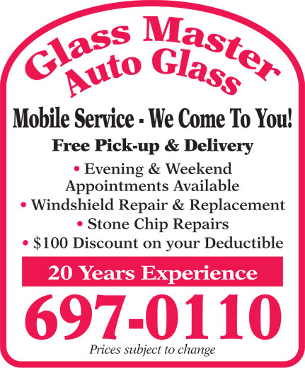 Glass Master Auto Glass (709-697-0110) - Display Ad - Mobile Service - We Come To You! Free Pick-up & Delivery Evening & Weekend Appointments Available Windshield Repair & Replacement Stone Chip Repairs $100 Discount on your Deductible 20 Years Experience 697-0110 Prices subject to change