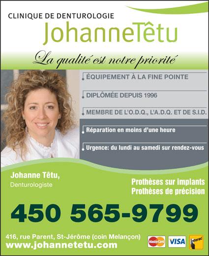 Clinique de Denturologie Johanne Têtu (450-565-9799) - Display Ad - La qualité est notre priorité ÉQUIPEMENT À LA FINE POINTE DIPLÔMÉE DEPUIS 1996 MEMBRE DE L O.D.Q., L A.D.Q. ET DE S.I.D. Réparation en moins d une heure Urgence: du lundi au samedi sur rendez-vous Johanne Têtu, Prothèses sur implants Denturologiste Prothèses de précision 450 565-9799 416, rue Parent, St-Jérôme (coin Melançon) www.johannetetu.com