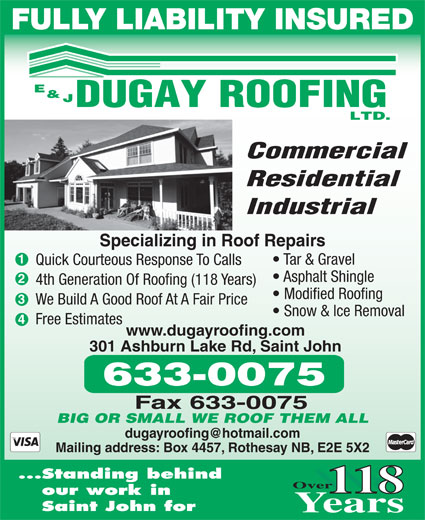 Dugay E & J Roofing Ltd (506-633-0075) - Annonce illustrée======= - FULLY LIABILITY INSURED Commercial Residential Industrial Specializing in Roof Repairs Tar & Gravel Quick Courteous Response To Calls Asphalt Shingle 4th Generation Of Roofing (118 Years) Modified Roofing We Build A Good Roof At A Fair Price Snow & Ice Removal Free Estimates www.dugayroofing.com 301 Ashburn Lake Rd, Saint John BIG OR SMALL WE ROOF THEM ALL Mailing address: Box 4457, Rothesay NB, E2E 5X2 Standing behind 118 our work in Saint John for
