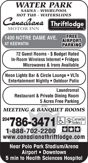 Canadiana Thriftlodge Motor Inn (204-786-3471) - Annonce illustrée======= - WATER PARK SAUNA - WHIRLPOOL HOT TUB - WATERSLIDES MOTOR INN FREE 1400 NOTRE DAME AVE. AIRPORT AT KEEWATIN PARKING 72 Guest Rooms - $ Budget Rated In-Room Wireless Internet   Fridges Microwaves & Irons Available Neon Lights Bar & Circle Lounge   VLTs Entertainment Nightly   Outdoor Patio Laundromat Restaurant & Private Dining Room 5 Acres Free Parking MEETING & BANQUET ROOMS 204 786-3471 1-888-702-2200 www.canadianathriftlodge.com Near Polo Park Stadium/Arena Airport   Downtown 5 min to Health Sciences Hospital