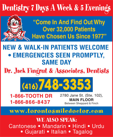 Fingrut Jack Dr & Associates-Dentists (416-748-3353) - Display Ad - EMERGENCIES SEEN PROMPTLY, SAME DAY Dr. Jack Fingrut & Associates, Dentists 2780 Jane St. (Ste. 102), 1-866-TOOTH DR MAIN FLOOR 1-866-866-8437 Between Sheppard & Finch www.torontosmiledoctor.com WE ALSO SPEAK: Cantonese   Mandarin   Hindi   Urdu Gujarati   Italian   Tagalog Come In And Find Out Why Over 32,000 Patients Have Chosen Us Since 1977 NEW & WALK-IN PATIENTS WELCOME Dentistry 7 Days A Week & 5 Evenings
