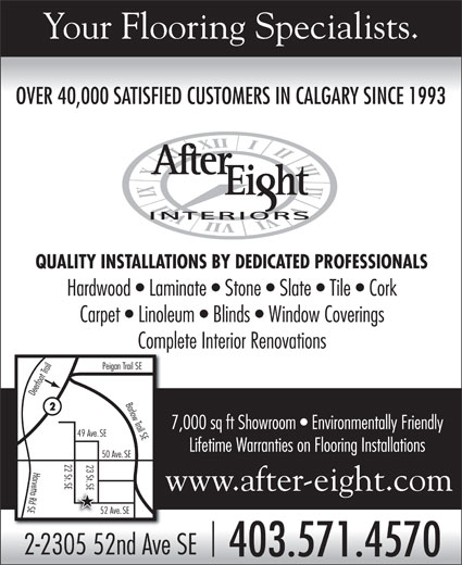 After Eight Interiors Ltd (403-571-4570) - Display Ad - Your Flooring Specialists. OVER 40,000 SATISFIED CUSTOMERS IN CALGARY SINCE 1993 OVER 40,000 SATISFIED CUSTOMERS IN CALGARY SINCE 1993 QUALITY INSTALLATIONS BY DEDICATED PROFESSIONALS Carpet   Linoleum   Blinds   Window Coverings Complete Interior Renovations n Trail SE Deerfoot Trail Peiga Barlow Trail SEHardwood   Laminate   Stone   Slate   Tile   Cork 7,000 sq ft Showroom   Environmentally Friendly 49 Ave.SE Lifetime Warranties on Flooring Installations 50 Ave.SE 22 St 23 St SE SE52 ASEHarvetta Rd SE www.after-eight.com ve.SE 2-2305 52nd Ave SE 403.571.4570 Your Flooring Specialists. OVER 40,000 SATISFIED CUSTOMERS IN CALGARY SINCE 1993 OVER 40,000 SATISFIED CUSTOMERS IN CALGARY SINCE 1993 QUALITY INSTALLATIONS BY DEDICATED PROFESSIONALS Carpet   Linoleum   Blinds   Window Coverings Complete Interior Renovations n Trail SE Deerfoot Trail Peiga Barlow Trail SEHardwood   Laminate   Stone   Slate   Tile   Cork 7,000 sq ft Showroom   Environmentally Friendly 49 Ave.SE Lifetime Warranties on Flooring Installations 50 Ave.SE 22 St 23 St SE SE52 ASEHarvetta Rd SE www.after-eight.com ve.SE 2-2305 52nd Ave SE 403.571.4570