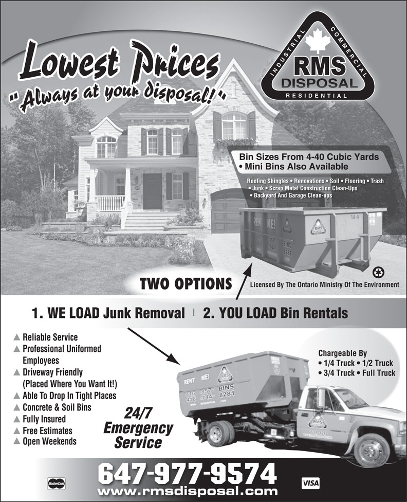 RMS Disposal (416-744-8281) - Annonce illustrée======= - LCO MERC NDUSTR Lowest Prices DISPOSALDISPOSAL RE DENT Bin Sizes From 4-40 Cubic Yards Mini Bins Also Available Roofing Shingles   Renovations   Soil   Flooring   Trash Junk   Scrap Metal Construction Clean-Ups Backyard And Garage Clean-ups Licensed By The Ontario Ministry Of The Environment TWO OPTIONS 1. WE LOAD Junk Removal     2. YOU LOAD Bin Rentals Reliable Service Professional Uniformed Chargeable By Employees 1/4 Truck   1/2 Truck Driveway Friendly 3/4 Truck   Full Truck (Placed Where You Want It!) Able To Drop In Tight Places Concrete & Soil Bins 24/7 Fully Insured Emergency Free Estimates Open Weekends Service 647-977-9574 www.rmsdisposal.com
