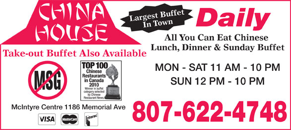 China House (807-622-4748) - Annonce illustrée======= - Take-out Buffet Also Available MON - SAT 11 AM - 10 PM SUN 12 PM - 10 PM McIntyre Centre 1186 Memorial Ave 807-622-4748 Largest BuffetIn Town All Daily You Can Eat Chinese Lunch, Dinner & Sunday Buffet