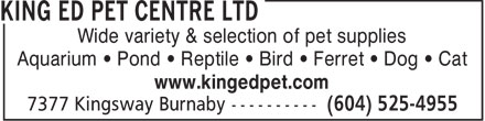King Ed Pet Centre Ltd (604-525-4955) - Display Ad - Wide variety & selection of pet supplies Aquarium • Pond • Reptile • Bird • Ferret • Dog • Cat www.kingedpet.com  Wide variety & selection of pet supplies Aquarium • Pond • Reptile • Bird • Ferret • Dog • Cat www.kingedpet.com  Wide variety & selection of pet supplies Aquarium • Pond • Reptile • Bird • Ferret • Dog • Cat www.kingedpet.com  Wide variety & selection of pet supplies Aquarium • Pond • Reptile • Bird • Ferret • Dog • Cat www.kingedpet.com  Wide variety & selection of pet supplies Aquarium • Pond • Reptile • Bird • Ferret • Dog • Cat www.kingedpet.com  Wide variety & selection of pet supplies Aquarium • Pond • Reptile • Bird • Ferret • Dog • Cat www.kingedpet.com  Wide variety & selection of pet supplies Aquarium • Pond • Reptile • Bird • Ferret • Dog • Cat www.kingedpet.com