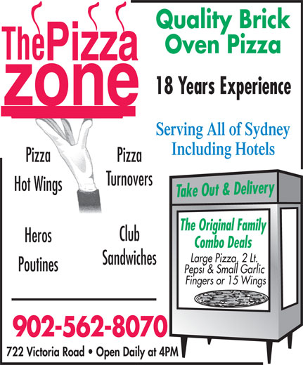 Pizza Zone (902-562-8070) - Annonce illustrée======= - Quality Brick Oven Pizza 18 Years Experience Serving All of Sydney Including Hotels Pizza Turnovers Hot Wings Take Out & Delivery The Original Family Club Heros Combo Deals Large Pizza, 2 Lt. Sandwiches Poutines Pepsi & Small Garlic Fingers or 15 Wings 902-562-8070 722 Victoria Road   Open Daily at 4PM