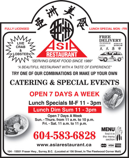 "Asia Restaurant (604-583-6828) - Display Ad - LUNCH SPECIAL MON - FRI FREE DELIVERY ON MINIMUM AFTER 5 P.M. LIVE WITHIN 5 KMWITHIN 5 KM ORDER CRAB & LOBSTER RESTAURANT AURANT Fri. - Sat. 11 a.m. to 11 p.m.Fri- MENU find it in the menu 604-583-6828 section www.asiarestaurant.cawww.as 104 - 15551 Fraser Hwy., Surrey, B.C.  (Located at 156 Street, In The Fleetwood Corner Mall) REST ""SERVING GREAT FOOD SINCE 1989"" A BEAUTIFUL RESTAURANT WITH A TASTE OF EXPERIENCE"" FULLY LICENSED TRY ONE OF OUR COMBINATIONS OR MAKE UP YOUR OWN CATERING & SPECIAL EVENTSVENTS OPEN 7 DAYS A WEEKK Lunch Specials M-F 11 - 3pmm Lunch Dim Sum 11 - 3pm Open 7 Days A WeekOp Sun. - Thurs. from 11 a.m. to 10 p.m.Sun. - Thur"