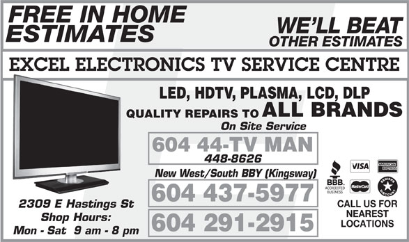 Excel Electronics Co (604-291-2915) - Annonce illustrée======= - FREE IN HOME WE LL BEAT ESTIMATES OTHER ESTIMATES EXCEL ELECTRONICS TV SERVICE CENTRE LED, HDTV, PLASMA, LCD, DLP ALL BRANDS QUALITY REPAIRS TO On Site Service 604 44-TV MAN 448-8626 New West/South BBY (Kingsway) 604 437-5977 CALL US FOR 2309 E Hastings St NEAREST Shop Hours: LOCATIONS 604 291-2915 Mon - Sat  9 am - 8 pm
