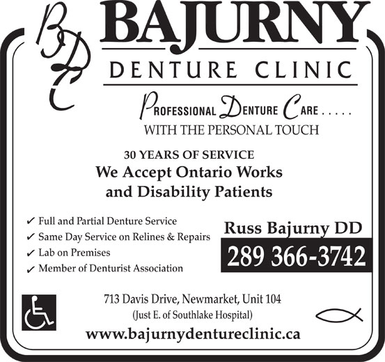 Bajurny Denture Clinic (905-853-0077) - Annonce illustrée======= - (Just E. of Southlake Hospital) www.bajurnydentureclinic.ca WITH THE PERSONAL TOUCH 30 YEARS OF SERVICE We Accept Ontario Works and Disability Patients Full and Partial Denture Service Russ Bajurny DD Same Day Service on Relines & Repairs Lab on Premises 289 366-3742 Member of Denturist Association 713 Davis Drive, Newmarket, Unit 104