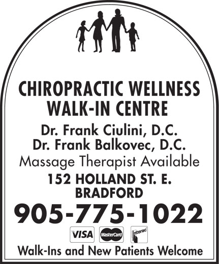 Chiropractic Wellness Walk In Center (905-775-1022) - Display Ad - Dr. Frank Balkovec, D.C. Massage Therapist Available 152 HOLLAND ST. E. BRADFORD 905-775-1022 Walk-Ins and New Patients Welcome CHIROPRACTIC WELLNESS WALK-IN CENTRE Dr. Frank Ciulini, D.C.