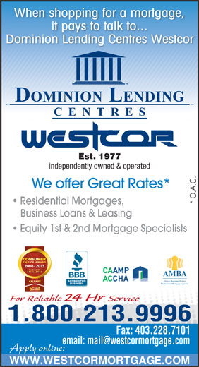 Dominion Lending Centres-Westcor (403-228-7800) - Display Ad - Alberta Mortgage Brokers Professional Mortgage Expertise For Reliable 24 Hr Service 1.800.213.9996 Fax: 403.228.7101 Apply online: WWW.WESTCORMORTGAGE.COM * O.A.C. Residential Mortgages, Business Loans & Leasing Equity 1st & 2nd Mortgage Specialists 2008 - 2013 When shopping for a mortgage, it pays to talk to... Dominion Lending Centres Westcor Est. 1977 independently owned & operated We offer Great Rates* AMBA