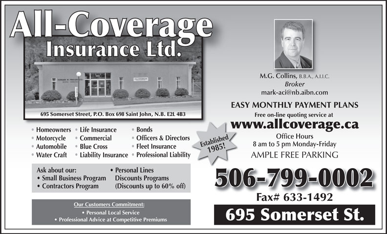 All-Coverage Insurance Ltd (506-633-0200) - Annonce illustrée======= - Small Business Program   Discounts Programs 506-799-0002 Contractors Program (Discounts up to 60% off) Our Customers Commitment: Personal Local Service 695 Somerset St. Professional Advice at Competitive Premiums M.G. Collins, B.B.A., A.I.I.C. G. Collins, B.B.A., A.I. Broker EASY MONTHLY PAYMENT PLANS 695 Somerset Street, P.O. Box 698 Saint John, N.B. E2L 4B3 Free on-line quoting service at www.allcoverage.caw Bonds Homeowners Life Insurance Office Hours Officers & Directors Motorcycle Commercial 8 am to 5 pm Monday-Friday Established1985! Fleet Insurance Automobile Blue Cross Professional Liabilityty Water Craft Liability Insurance AMPLE FREE PARKING Ask about our: Personal Lines