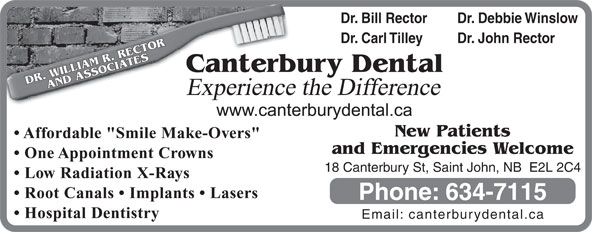 """Canterbury Dental Clinic (506-634-7115) - Annonce illustrée======= - Dr. Bill Rector Dr. Debbie Winslow Dr. Carl Tilley Dr. John Rector terbury Dental DR. WILLIAM R. RECTORAND ASSOCIATESCan Experience the Difference New Patients Affordable """"Smile Make-Overs"""" and Emergencies Welcome One Appointment Crowns 18 Canterbury St, Saint John, NB  E2L 2C4 Low Radiation X-Rays Root Canals   Implants   Lasers Phone: 634-7115 Hospital Dentistry Email: canterburydental.ca"""
