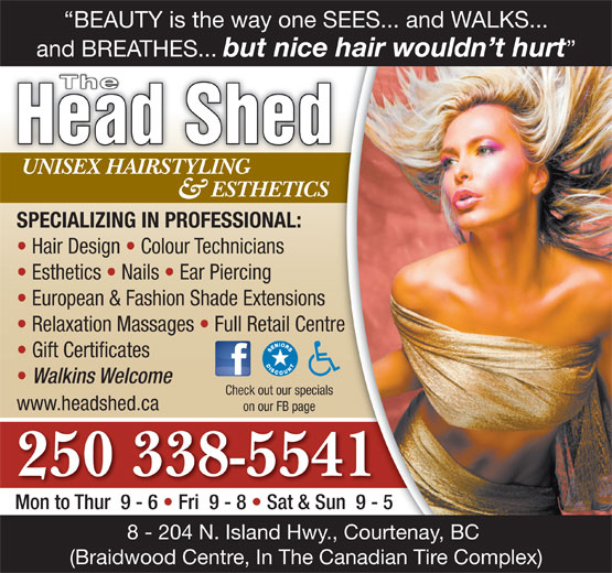The Head Shed (250-338-5541) - Display Ad - European & Fashion Shade Extensions Relaxation Massages   Full Retail Centre Gift Certificates Walkins Welcome Check out our specials www.headshed.ca on our FB page 250 338-5541 Mon to Thur  9 - 6   Fri  9 - 8   Sat & Sun  9 - 5 8 - 204 N. Island Hwy., Courtenay, BC (Braidwood Centre, In The Canadian Tire Complex) BEAUTY is the way one SEES... and WALKS... and BREATHES... but nice hair wouldn t hurt The Head Shed UNISEX HAIRSTYLINGUNISEX HAIRSTYLING ESTHETICS & SPECIALIZING IN PROFESSIONAL: Hair Design   Colour Technicians Esthetics   Nails   Ear Piercing