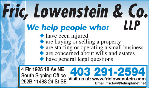 Fric Lowenstein & Co LLP (403-291-2594) - Display Ad - LLP We help people who: have been injured are buying or selling a property are starting or operating a small business are concerned about wills and estates have general legal questions 4 Flr 1925 18 Av NE 403 291-2594 South Signing Office Visit us at: www.friclowenstein.com 252B 11488 24 St SE
