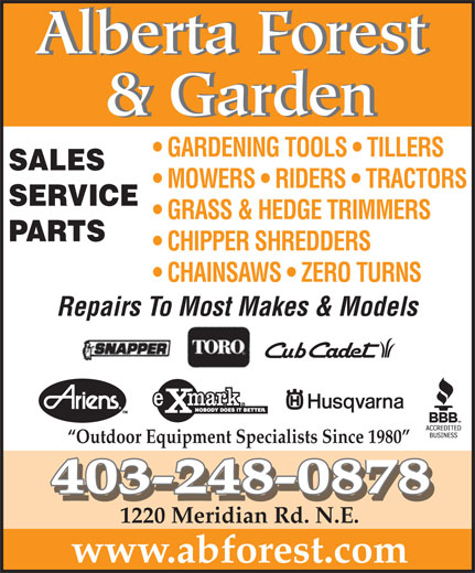 Alberta Forest & Garden (403-248-0878) - Display Ad - MOWERS   RIDERS   TRACTORS SERVICE GRASS & HEDGE TRIMMERS PARTS CHIPPER SHREDDERS CHAINSAWS   ZERO TURNS Repairs To Most Makes & Models Outdoor Equipment Specialists Since 1980 403-248-0878 1220 Meridian Rd. N.E. www.abforest.com Alberta Forest & Garden GARDENING TOOLS   TILLERS SALES