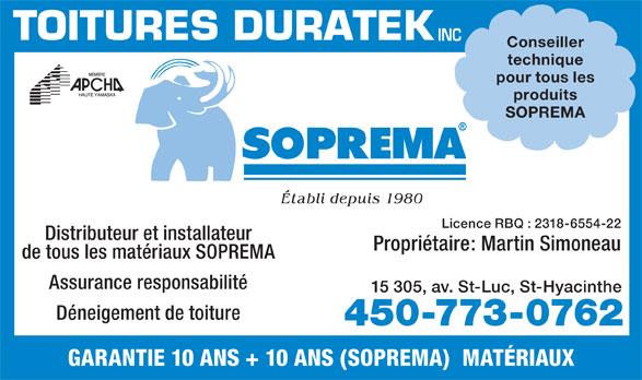 Toitures Duratek Inc (450-773-0762) - Annonce illustrée======= - Conseiller technique pour tous les produits SOPREMA Établi depuis 1980 Licence RBQ : 2318-6554-22 Distributeur et installateur Propriétaire: Martin Simoneau de tous les matériaux SOPREMA Assurance responsabilité 15 305, av. St-Luc, St-Hyacinthe Déneigement de toiture 450-773-0762 GARANTIE 10 ANS + 10 ANS (SOPREMA)  MATÉRIAUX