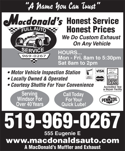 MacDonald's Automotive Supercentre (519-969-0267) - Display Ad - A Name You Can Trust Honest Service Honest Prices We Do Custom Exhaust On Any Vehicle HOURS... Mon - Fri. 8am to 5:30pm Sat 8am to 2pm Motor Vehicle Inspection Station Locally Owned & Operated Courtesy Shuttle For Your Convenience Serving Call Today Windsor For For Your Over 40 Years Quick Lube! 519-969-0267 555 Eugenie E www.macdonaldsauto.com A MacDonald s Muffler and Exhaust