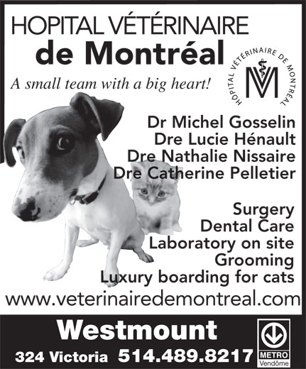 Animal Hospital Of Montreal (514-489-8217) - Display Ad - HOPITAL VÉTÉRINAIRE de Montréal A small team with a big heart! Dr Michel Gosselin Dre Lucie Hénault Dre Nathalie Nissaire Dre Catherine Pelletier Surgery Dental Care Laboratory on site Grooming Luxury boarding for cats www.veterinairedemontreal.com Westmount 324 Victoria  514.489.8217 Vendôme