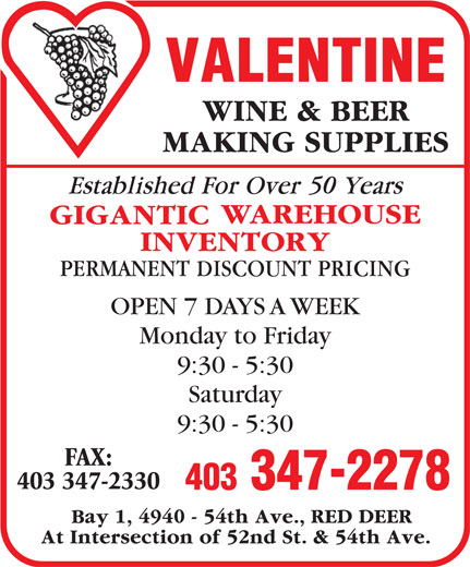 Valentine Wine & Beer Making Supplies (403-347-2278) - Display Ad - 50 OPEN 7 DAYS A WEEK Monday to Friday 9:30 - 5:30 Saturday 9:30 - 5:30 FAX: 403 347-2330 403 347-2278