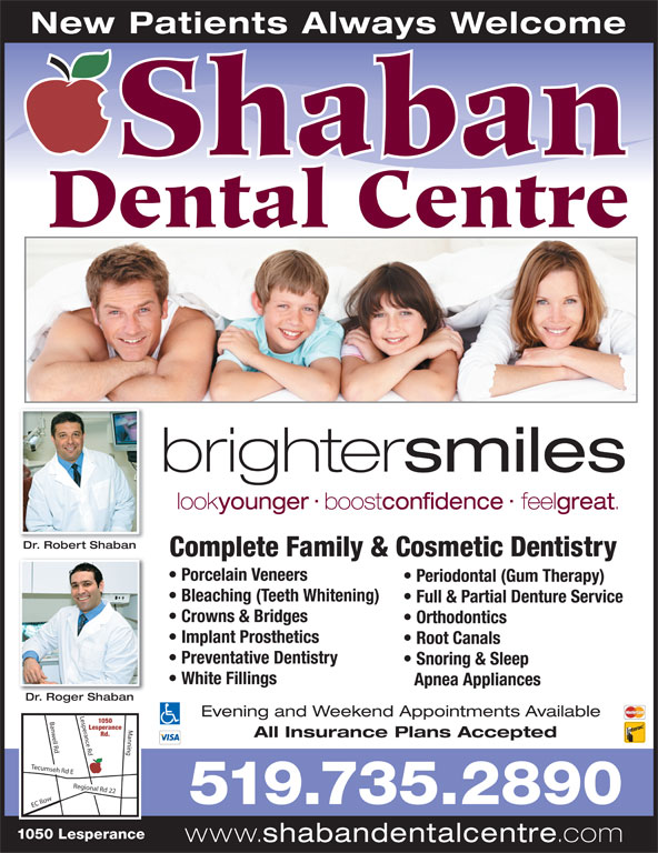 Shaban Dental Centre (519-735-2890) - Annonce illustrée======= - New Patients Always Welcome Shaban Dental Centre brighter smiles look younger boost confidence feel great Dr. Robert ShabanDR btb Complete Family & Cosmetic Dentistry Porcelain Veneers Periodontal (Gum Therapy) Bleaching (Teeth Whitening) Full & Partial Denture Service Crowns & Bridges Orthodontics Implant Prosthetics Root Canals Preventative Dentistry Snoring & Sleep White Fillings Apnea Appliances Dr. Roger ShabanD Rb Evening and Weekend Appointments Available 1050 sperance Rd Banwell Rd Manning EC Ro Lesperance Rd. All Insurance Plans Accepted Tecumseh Rd E Regional Rd 22 Le 519.735.2890 1050 Lesperance www. shabandentalcentre .com