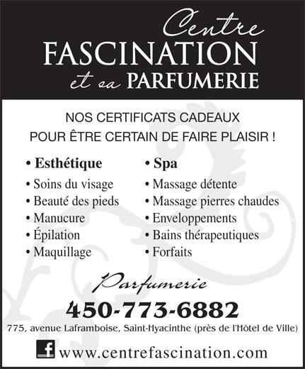 Centre Fascination Santé Beauté (450-773-6882) - Annonce illustrée======= - POUR ÊTRE CERTAIN DE FAIRE PLAISIR ! Esthétique PARFUMERIE NOS CERTIFICATS CADEAUX Spa FASCINATION Massage pierres chaudes  Beauté des pieds Enveloppements  Manucure Bains thérapeutiques  Épilation Forfaits  Maquillage Parfumerie 450-773-6882 775, avenue Laframboise, Saint-Hyacinthe (près de l'Hôtel de Ville) www.centrefascination.com Massage détente  Soins du visage