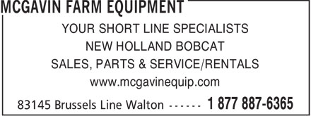 McGavin Farm Equipment - Bobcat Of Huron (519-887-6365) - Display Ad - YOUR SHORT LINE SPECIALISTS NEW HOLLAND BOBCAT SALES, PARTS & SERVICE/RENTALS www.mcgavinequip.com  YOUR SHORT LINE SPECIALISTS NEW HOLLAND BOBCAT SALES, PARTS & SERVICE/RENTALS www.mcgavinequip.com  YOUR SHORT LINE SPECIALISTS NEW HOLLAND BOBCAT SALES, PARTS & SERVICE/RENTALS www.mcgavinequip.com  YOUR SHORT LINE SPECIALISTS NEW HOLLAND BOBCAT SALES, PARTS & SERVICE/RENTALS www.mcgavinequip.com  YOUR SHORT LINE SPECIALISTS NEW HOLLAND BOBCAT SALES, PARTS & SERVICE/RENTALS www.mcgavinequip.com  YOUR SHORT LINE SPECIALISTS NEW HOLLAND BOBCAT SALES, PARTS & SERVICE/RENTALS www.mcgavinequip.com