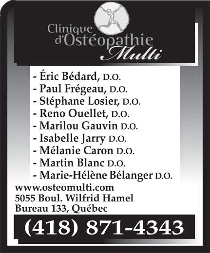 Clinique D'Ostéopathie Multi (418-871-4343) - Annonce illustrée======= - - Éric Bédard, D.O. - Paul Frégeau, D.O. - Stéphane Losier, D.O. - Reno Ouellet, D.O. - Marilou Gauvin D.O. - Isabelle Jarry D.O. - Mélanie Caron D.O. - Martin Blanc D.O. - Marie-Hélène Bélanger D.O. www.osteomulti.com 5055 Boul. Wilfrid Hamel Bureau 133, Québec (418) 871-4343