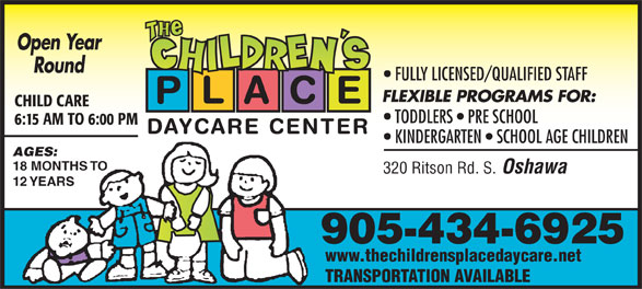 The Children's Place (905-434-6925) - Annonce illustrée======= - Open Year Round FULLY LICENSED/QUALIFIED STAFF FLEXIBLE PROGRAMS FOR: P L A C E CHILD CARE TODDLERS   PRE SCHOOL 6:15 AM TO 6:00 PM DAYCARE CENTER KINDERGARTEN   SCHOOL AGE CHILDREN AGES: 18 MONTHS TO 320 Ritson Rd. S. Oshawa 12 YEARS 905-434-6925 www.thechildrensplacedaycare.net TRANSPORTATION AVAILABLE