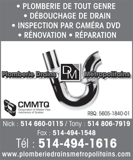 Plomberie Drains Métropolitains (514-494-1616) - Display Ad - PLOMBERIE DE TOUT GENRE DÉBOUCHAGE DE DRAIN INSPECTION PAR CAMÉRA DVD RÉNOVATION   RÉPARATION Plomberie Drains               Métropolitains Plomberie Drains               Métropolitains CMMTQ Corporation of Master Pipe mechanics of Quebec RBQ: 5605-1840-01 Nick : 514 660-0115 / Tony : 514 806-7919 514-494-1548 Tél : 514-494-1616 www.plomberiedrainsmetropolitains.com Fax :