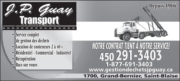 Jean-Pierre Guay Transport (450-291-3403) - Display Ad - Location de conteneurs 2 à 40 v NOTRE CONTRAT TIENT À NOTRE SERVICE! Résidentiel - Commercial - Industriel 291-3403291-3403 450 Récupération 450 1-877-691-34031-877-691-3403 Bacs sur roues de gestion des déchets www.gestiondechetsjpguay.cawww.gestiondechetsjpguay.ca 1700, Grand-Bernier, Saint-Blaise Depuis 1966 Service complet