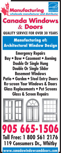 Canada Windows & Doors (905-665-1506) - Display Ad - Architectural Window Design Emergency Repairs Bay   Bow   Casement   Awning Double Or Single Hung Double Or Single Slider Basement Windows Patio   Garden   Steel Entry Doors QUALITY SERVICE FOR OVER 30 YEARS Manufacturing of: Re-screen Your Windows & Doors Glass Replacements   Pet Screens Glass & Screen Repairs 905 665-1506 Toll Free: 1 800 561 2176 119 Consumers Dr., Whitby www.canadawindowsanddoors.com
