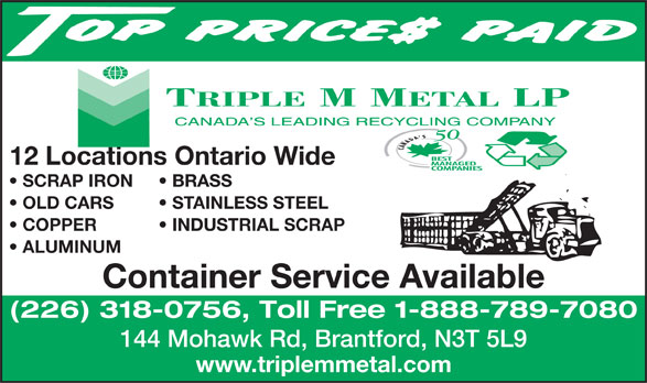 Triple M Metal (519-894-1360) - Display Ad - SCRAP IRON BRASS OLD CARS STAINLESS STEEL COPPER           INDUSTRIAL SCRAP ALUMINUM Container Service Available (226) 318-0756, Toll Free 1-888-789-7080 144 Mohawk Rd, Brantford, N3T 5L9 www.triplemmetal.com 12 Locations Ontario Wide