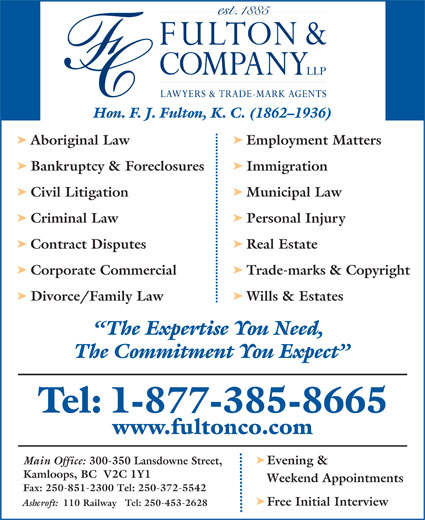 Fulton & Company LLP (1-877-385-8665) - Display Ad - Hon. F. J. Fulton, K. C. (1862-1936) ä Aboriginal Law Employment Matters ä Bankruptcy & Foreclosures Immigration ä Civil Litigation Municipal Law ä Criminal Law Personal Injury ä Contract Disputes Real Estate ä Corporate Commercial Trade-marks & Copyright ä Main Office: 300-350 Lansdowne Street, Evening & Kamloops, BC  V2C 1Y1 Weekend Appointments Fax: 250-851-2300 Tel: 250-372-5542 ä Free Initial Interview Ashcroft: 110 Railway   Tel: 250-453-2628 Divorce/Family Law Wills & Estates The Expertise You Need, The Commitment You Expect Tel: 1-877-385-8665 www.fultonco.com ä