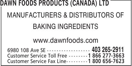 Dawn Foods Products (Canada) Ltd (403-265-2911) - Annonce illustrée======= - MANUFACTURERS & DISTRIBUTORS OF BAKING INGREDIENTS www.dawnfoods.com  MANUFACTURERS & DISTRIBUTORS OF BAKING INGREDIENTS www.dawnfoods.com
