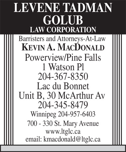 Levene Tadman Golub Law Corporation (204-957-0520) - Annonce illustrée======= - LEVENE TADMAN GOLUB LAW CORPORATION Barristers and Attorneys-At-Law KEVIN A. MACDONALD Powerview/Pine Falls 1 Watson Pl 204-367-8350 Lac du Bonnet Unit B, 30 McArthur Av 204-345-8479 Winnipeg 204-957-6403 700 - 330 St. Mary Avenue www.ltglc.ca email: kmacdonald@ltglc.ca