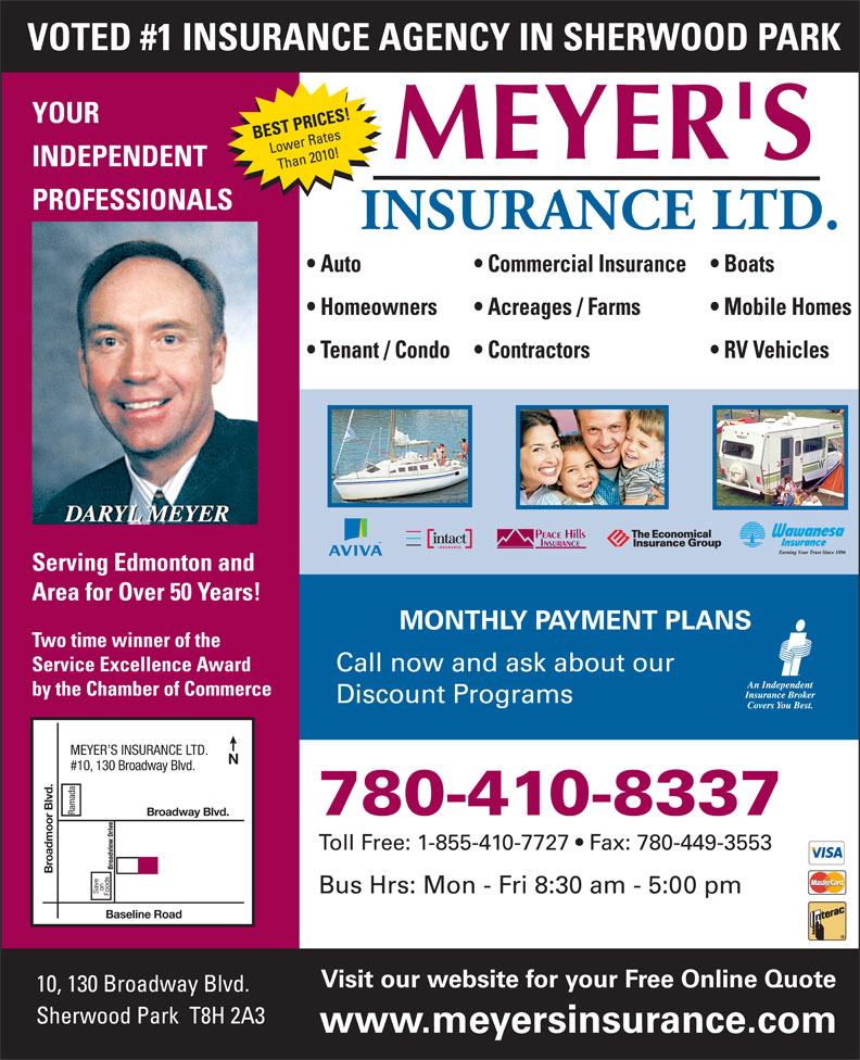 Meyer's Insurance Ltd (780-467-5048) - Annonce illustrée======= - VOTED #1 INSURANCE AGENCY IN SHERWOOD PARK YOUR BEST PRICES! Lower Rates INDEPENDENT Than 2010! PROFESSIONALS Auto Commercial Insurance Boats Homeowners Acreages / Farms Mobile Homes Tenant / Condo Contractors RV Vehicles Serving Edmonton and Area for Over 50 Years! MONTHLY PAYMENT PLANS Two time winner of the Service Excellence Award Call now and ask about our by the Chamber of Commerce Discount Programs MEYER S INSURANCE LTD. #10, 130 Broadway Blvd. Ramada 780-410-8337 Broadway Blvd. Toll Free: 1-855-410-7727   Fax: 780-449-3553 Broadview Drive Broadmoor Blvd. on Bus Hrs: Mon - Fri 8:30 am - 5:00 pm Save Foods Baseline Road Visit our website for your Free Online Quote 10, 130 Broadway Blvd. Sherwood Park  T8H 2A3 www.meyersinsurance.com