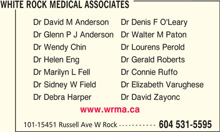 White Rock Medical Associates (604-531-5595) - Display Ad - WHITE ROCK MEDICAL ASSOCIATESWHITE ROCK MEDICAL ASSOCIATES WHITE ROCK MEDICAL ASSOCIATES Dr David M Anderson Dr Denis F O'Leary Dr Glenn P J Anderson Dr Walter M Paton Dr Wendy Chin Dr Lourens Perold Dr Helen Eng Dr Gerald Roberts Dr Marilyn L Fell Dr Connie Ruffo Dr Sidney W Field Dr Elizabeth Varughese Dr Debra Harper Dr David Zayonc www.wrma.ca 101-15451 Russell Ave W Rock ----------- 604 531-5595