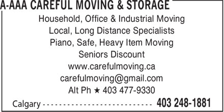 AAA Careful Moving & Storage (403-248-1881) - Display Ad - Household, Office & Industrial Moving Local, Long Distance Specialists Piano, Safe, Heavy Item Moving Seniors Discount www.carefulmoving.ca carefulmoving@gmail.com Alt Ph * 403 477-9330