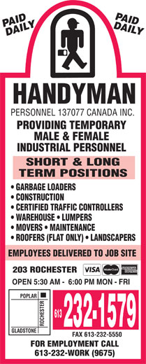 Handyman Personnel 137077 Canada Inc (613-232-1579) - Display Ad - HANDYMAN PERSONNEL 137077 CANADA INC. PROVIDING TEMPORARY MALE & FEMALE INDUSTRIAL PERSONNEL SHORT & LONG TERM POSITIONS GARBAGE LOADERS CONSTRUCTION CERTIFIED TRAFFIC CONTROLLERS WAREHOUSE   LUMPERS MOVERS   MAINTENANCE ROOFERS (FLAT ONLY)   LANDSCAPERS EMPLOYEES DELIVERED TO JOB SITE 203 ROCHESTER OPEN 5:30 AM -  6:00 PM MON - FRI POPLAR 613 ROCHESTERGLADSTO 232-1579 NE FAX 613-232-5550 FOR EMPLOYMENT CALL 613-232-WORK (9675) HANDYMAN PERSONNEL 137077 CANADA INC. PROVIDING TEMPORARY MALE & FEMALE INDUSTRIAL PERSONNEL SHORT & LONG TERM POSITIONS GARBAGE LOADERS CONSTRUCTION CERTIFIED TRAFFIC CONTROLLERS WAREHOUSE   LUMPERS MOVERS   MAINTENANCE ROOFERS (FLAT ONLY)   LANDSCAPERS EMPLOYEES DELIVERED TO JOB SITE 203 ROCHESTER OPEN 5:30 AM -  6:00 PM MON - FRI POPLAR 613 ROCHESTERGLADSTO 232-1579 NE FAX 613-232-5550 FOR EMPLOYMENT CALL 613-232-WORK (9675)