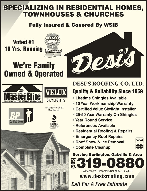 Desi's Roofing Co Ltd (905-319-0880) - Display Ad - SPECIALIZING IN RESIDENTIAL HOMES,SPECIALIZING IN RESIDENTIAL HOMES, TOWNHOUSES & CHURCHES Fully Insured & Covered By WSIB Voted #1 10 Yrs. Running We re Family Owned & Operated DESI S ROOFING CO. LTD. Quality & Reliability Since 1959 FACTORY CERTIFIED TM Lifetime Shingles Available WEATHER STOPPPER ROOFING CONTRACTOR 10 Year Workmanship Warranty Certified Velux Skylight Installer 25-50 Year Warranty On Shingles Year Round Service References Available Residential Roofing & Repairs Emergency Roof Repairs Roof Snow & Ice Removal Complete Cleanup Serving Burlington, Oakville & Area Waterdown Customers Call 905-574-4178 www.desisroofing.com Call For A Free Estimate